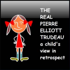 The Real Pierre Elliott Trudeau - A Child's View in Retrospect